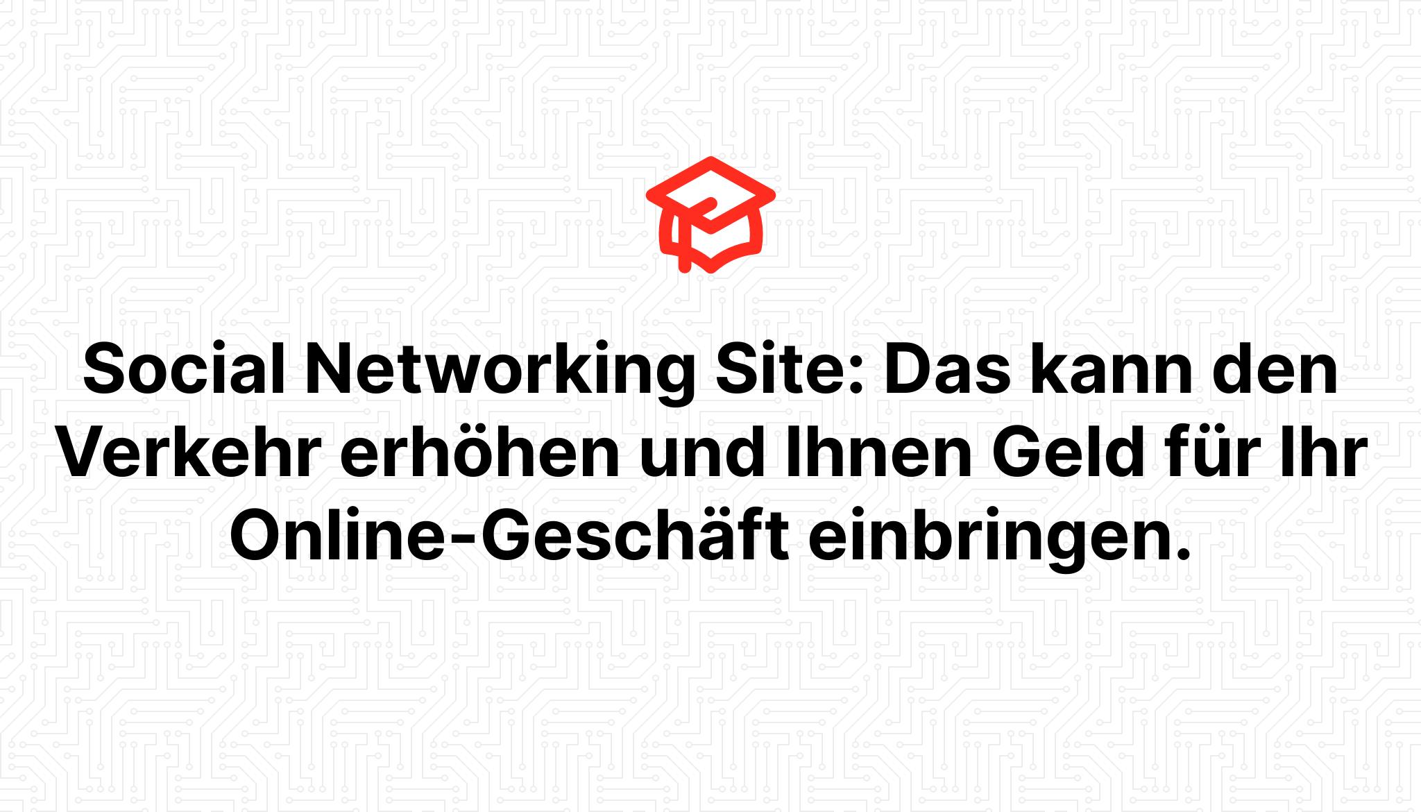 Social Networking Site: Das kann den Verkehr erhöhen und Ihnen Geld für Ihr Online-Geschäft einbringen.