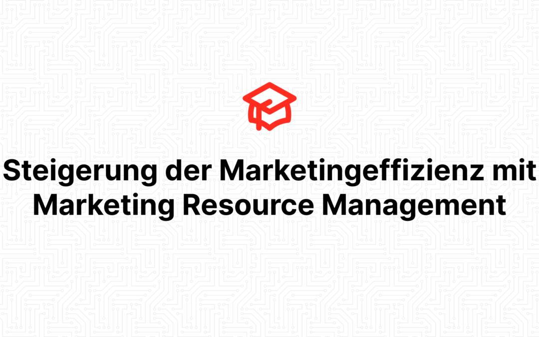 Steigerung der Marketingeffizienz mit Marketing Resource Management