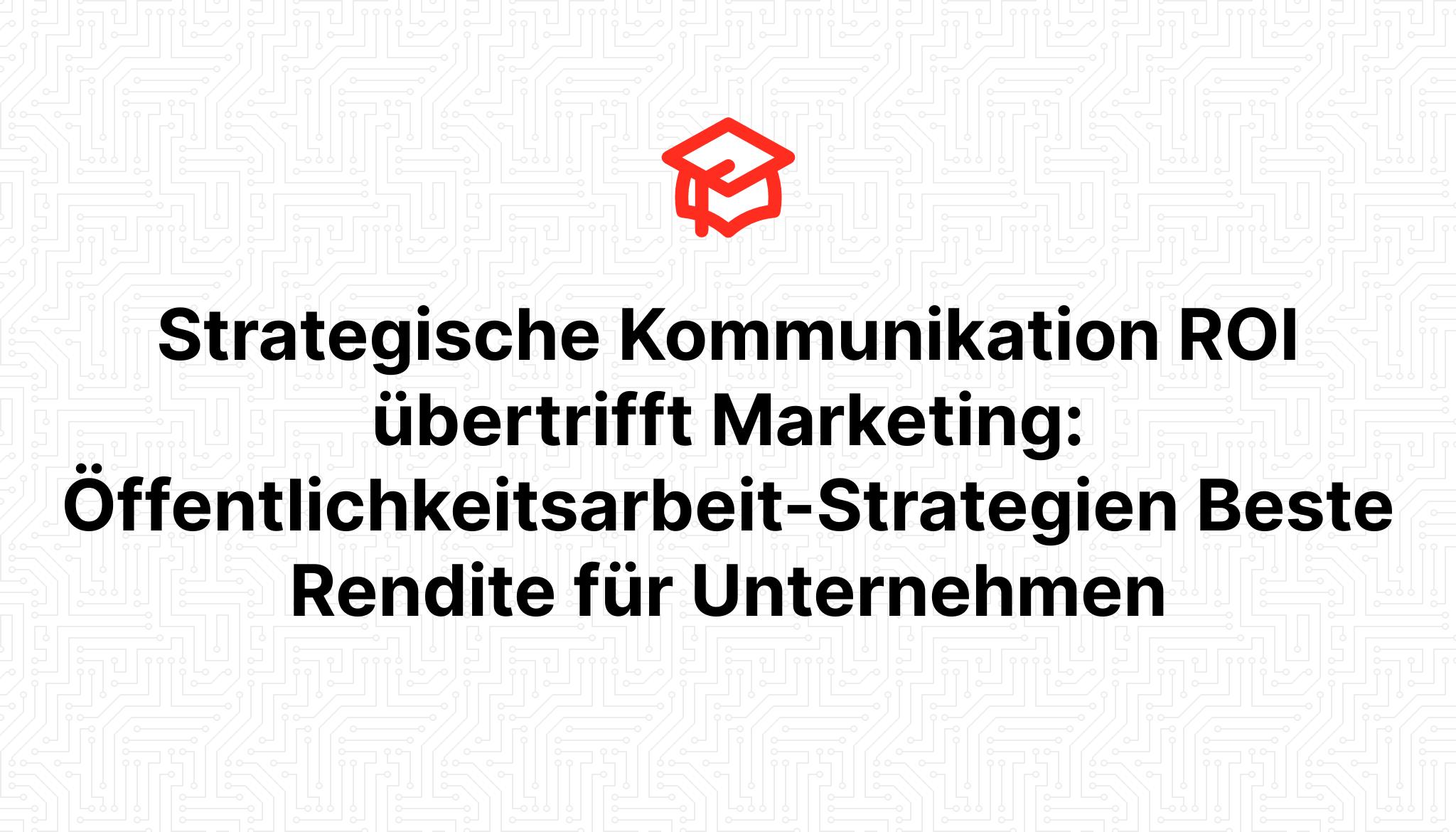 Strategische Kommunikation ROI übertrifft Marketing: Öffentlichkeitsarbeit-Strategien Beste Rendite für Unternehmen