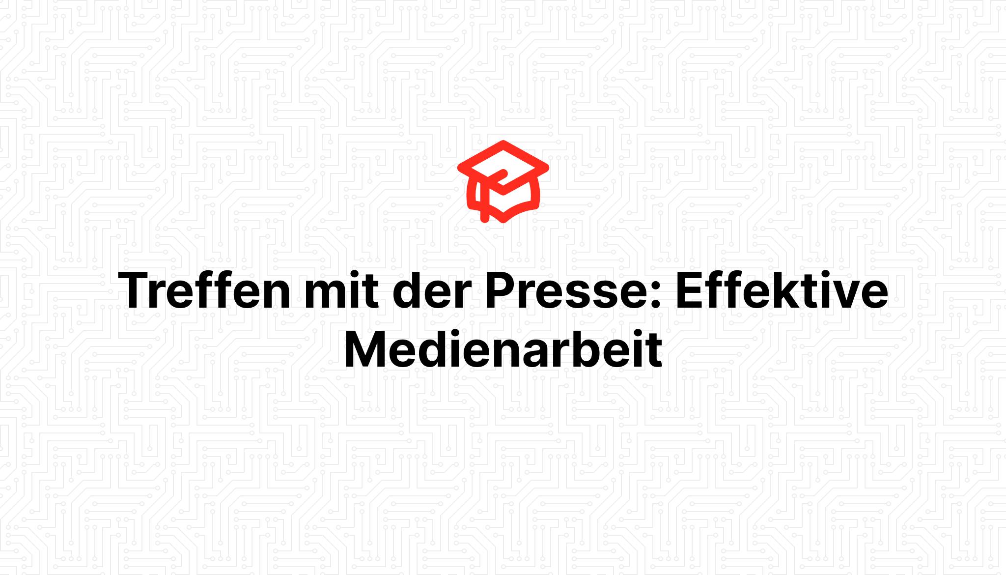 Treffen mit der Presse: Effektive Medienarbeit