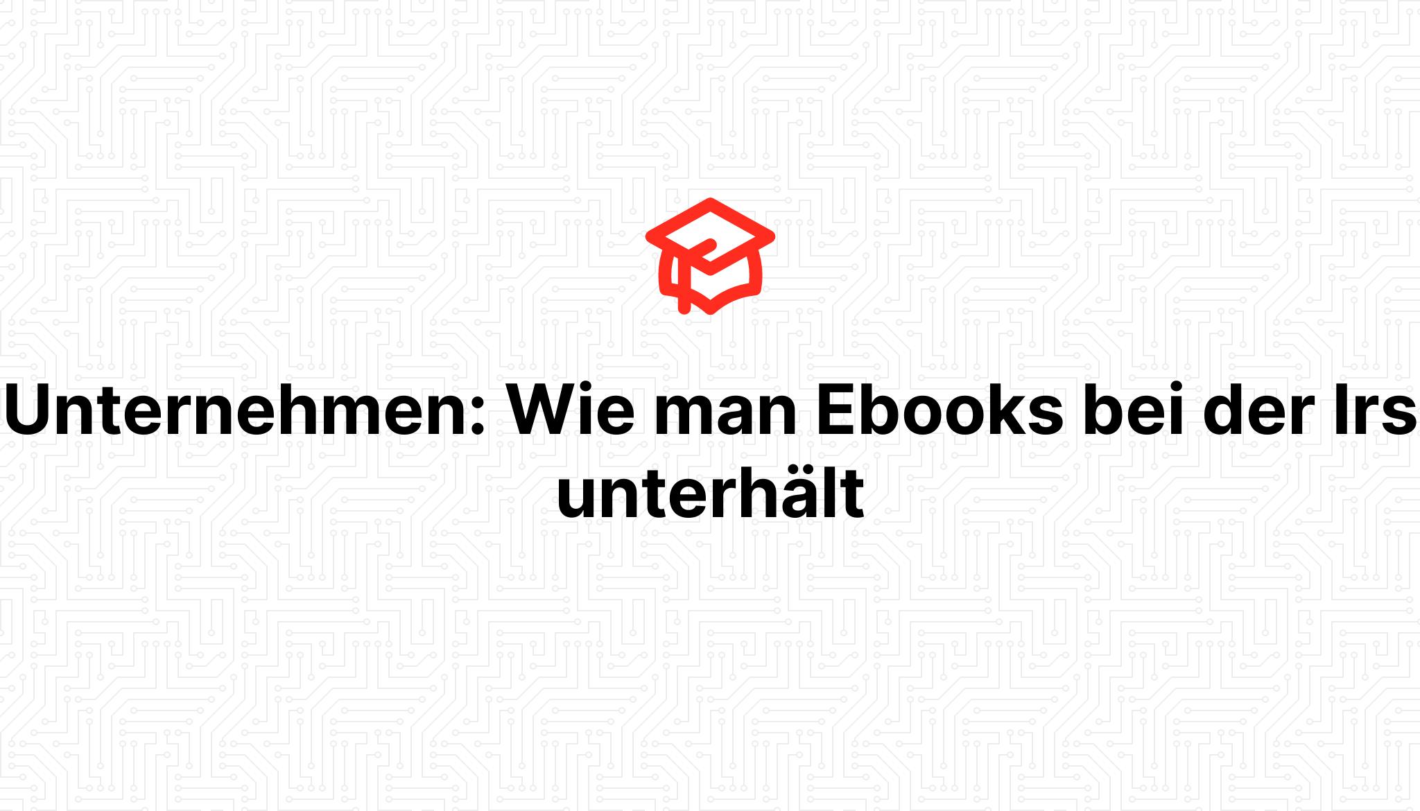 Unternehmen: Wie man Ebooks bei der Irs unterhält