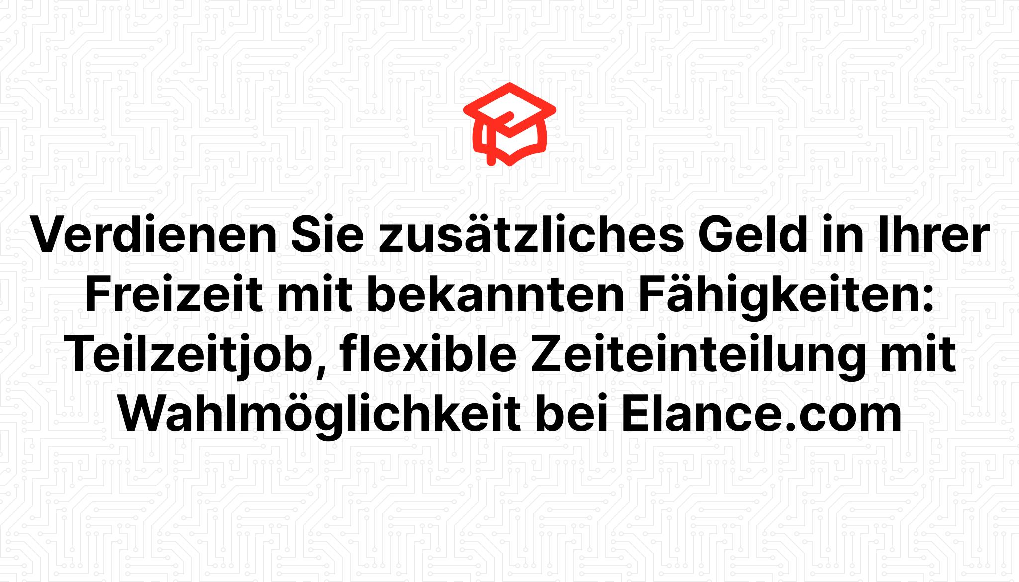 Verdienen Sie zusätzliches Geld in Ihrer Freizeit mit bekannten Fähigkeiten: Teilzeitjob, flexible Zeiteinteilung mit Wahlmöglichkeit bei Elance.com