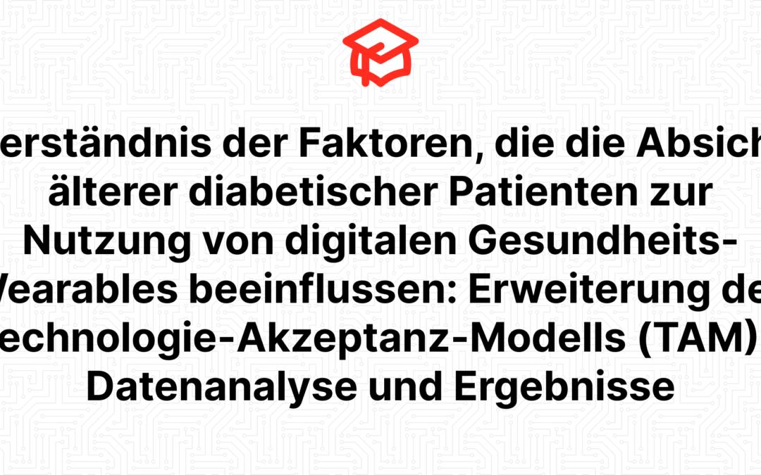 Verständnis der Faktoren, die die Absicht älterer diabetischer Patienten zur Nutzung von digitalen Gesundheits-Wearables beeinflussen: Erweiterung des Technologie-Akzeptanz-Modells (TAM) – Datenanalyse und Ergebnisse