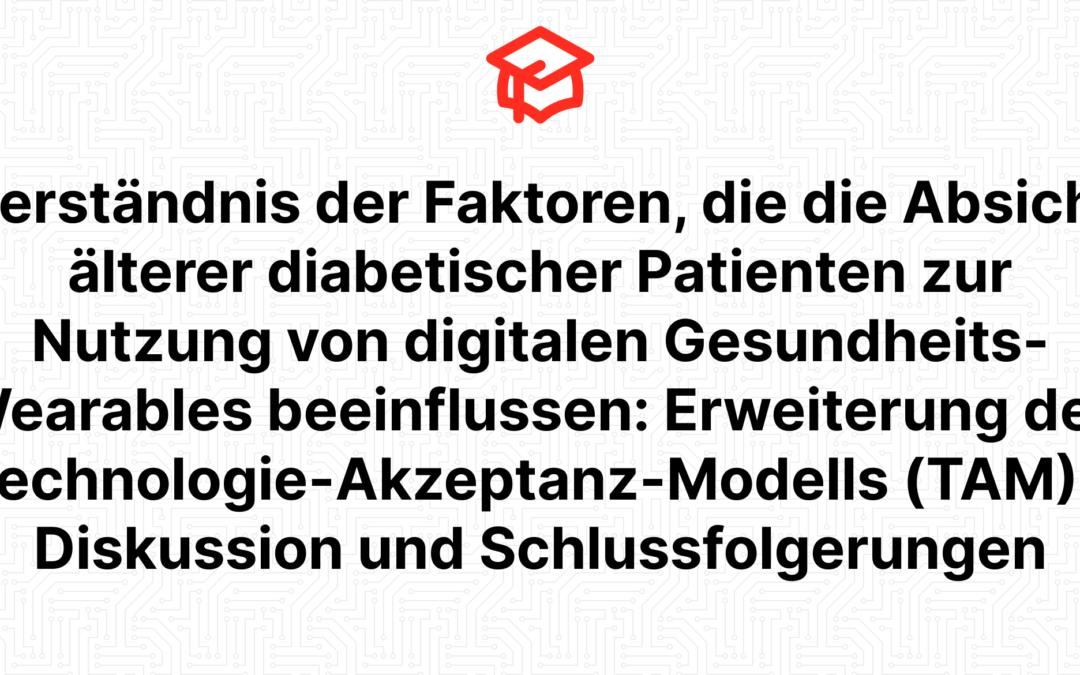 Verständnis der Faktoren, die die Absicht älterer diabetischer Patienten zur Nutzung von digitalen Gesundheits-Wearables beeinflussen: Erweiterung des Technologie-Akzeptanz-Modells (TAM) – Diskussion und Schlussfolgerungen