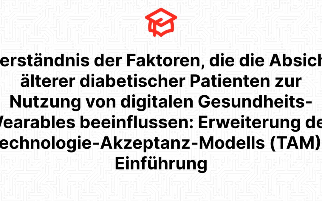 Verständnis der Faktoren, die die Absicht älterer diabetischer Patienten zur Nutzung von digitalen Gesundheits-Wearables beeinflussen: Erweiterung des Technologie-Akzeptanz-Modells (TAM) – Einführung