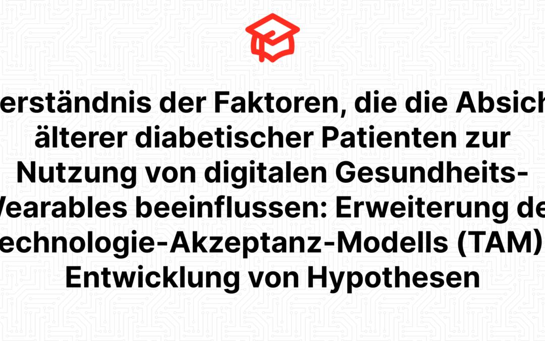 Verständnis der Faktoren, die die Absicht älterer diabetischer Patienten zur Nutzung von digitalen Gesundheits-Wearables beeinflussen: Erweiterung des Technologie-Akzeptanz-Modells (TAM) – Entwicklung von Hypothesen