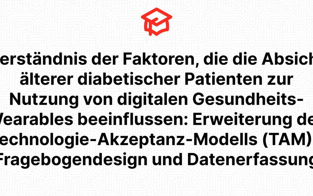 Verständnis der Faktoren, die die Absicht älterer diabetischer Patienten zur Nutzung von digitalen Gesundheits-Wearables beeinflussen: Erweiterung des Technologie-Akzeptanz-Modells (TAM) – Fragebogendesign und Datenerfassung