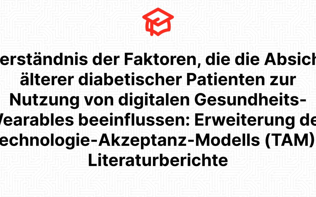 Verständnis der Faktoren, die die Absicht älterer diabetischer Patienten zur Nutzung von digitalen Gesundheits-Wearables beeinflussen: Erweiterung des Technologie-Akzeptanz-Modells (TAM) – Literaturberichte