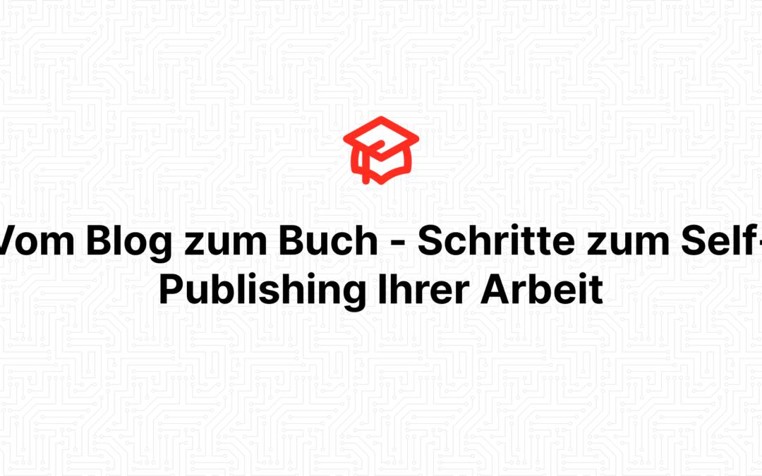 Vom Blog zum Buch – Schritte zum Self-Publishing Ihrer Arbeit