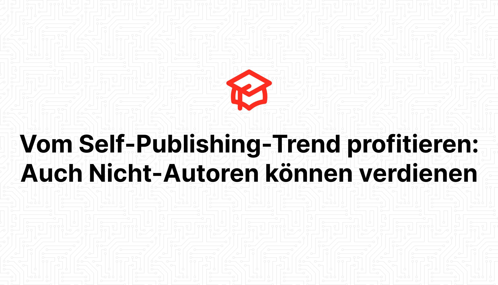 Vom Self-Publishing-Trend profitieren: Auch Nicht-Autoren können verdienen