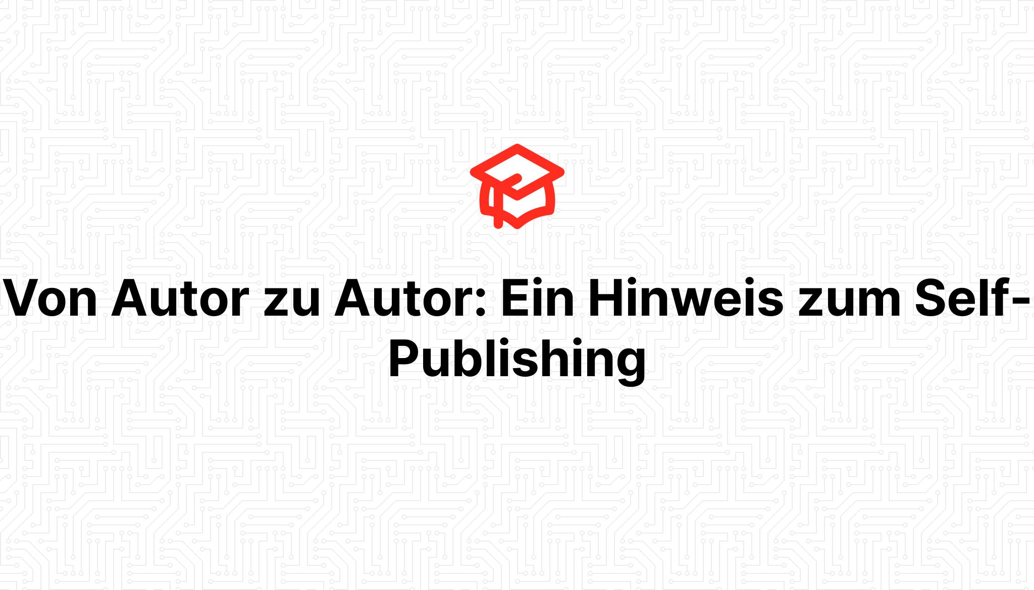 Von Autor zu Autor: Ein Hinweis zum Self-Publishing