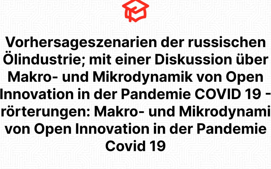 Vorhersageszenarien der russischen Ölindustrie; mit einer Diskussion über Makro- und Mikrodynamik von Open Innovation in der Pandemie COVID 19 – Erörterungen: Makro- und Mikrodynamik von Open Innovation in der Pandemie Covid 19
