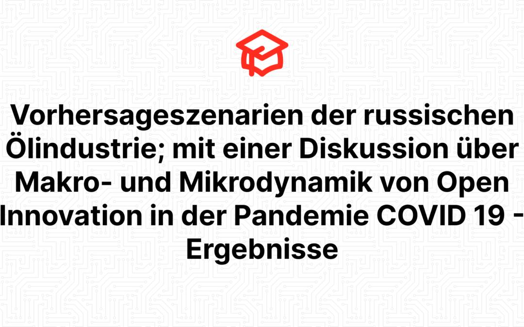 Vorhersageszenarien der russischen Ölindustrie; mit einer Diskussion über Makro- und Mikrodynamik von Open Innovation in der Pandemie COVID 19 – Ergebnisse