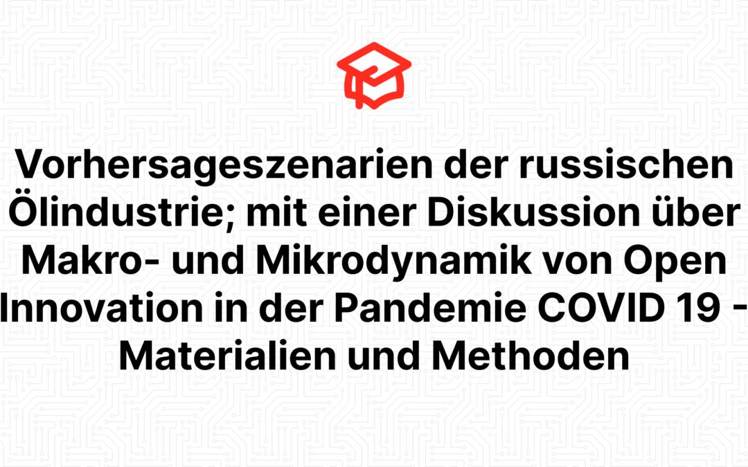 Vorhersageszenarien der russischen Ölindustrie; mit einer Diskussion über Makro- und Mikrodynamik von Open Innovation in der Pandemie COVID 19 – Materialien und Methoden