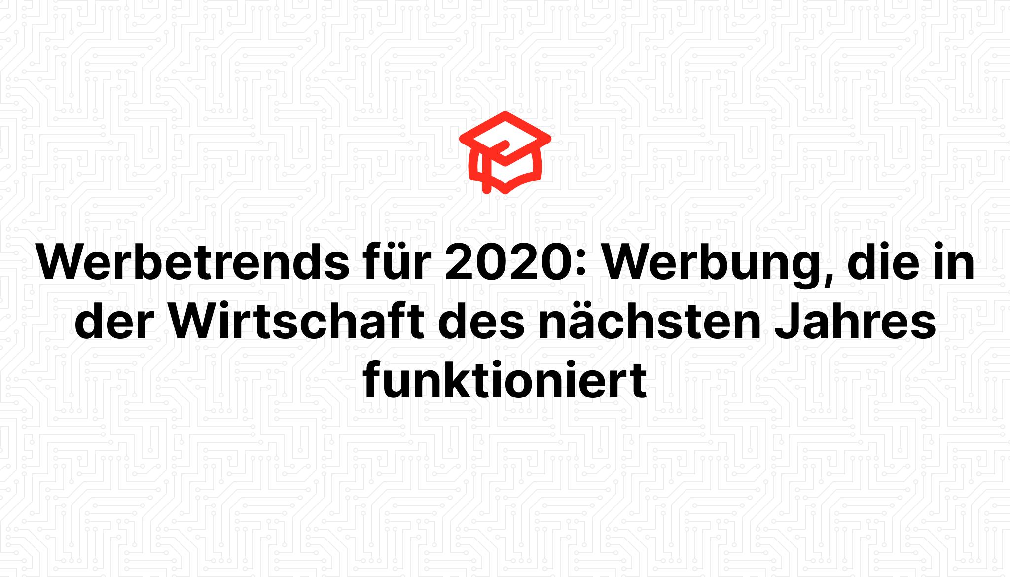 Werbetrends für 2020: Werbung, die in der Wirtschaft des nächsten Jahres funktioniert