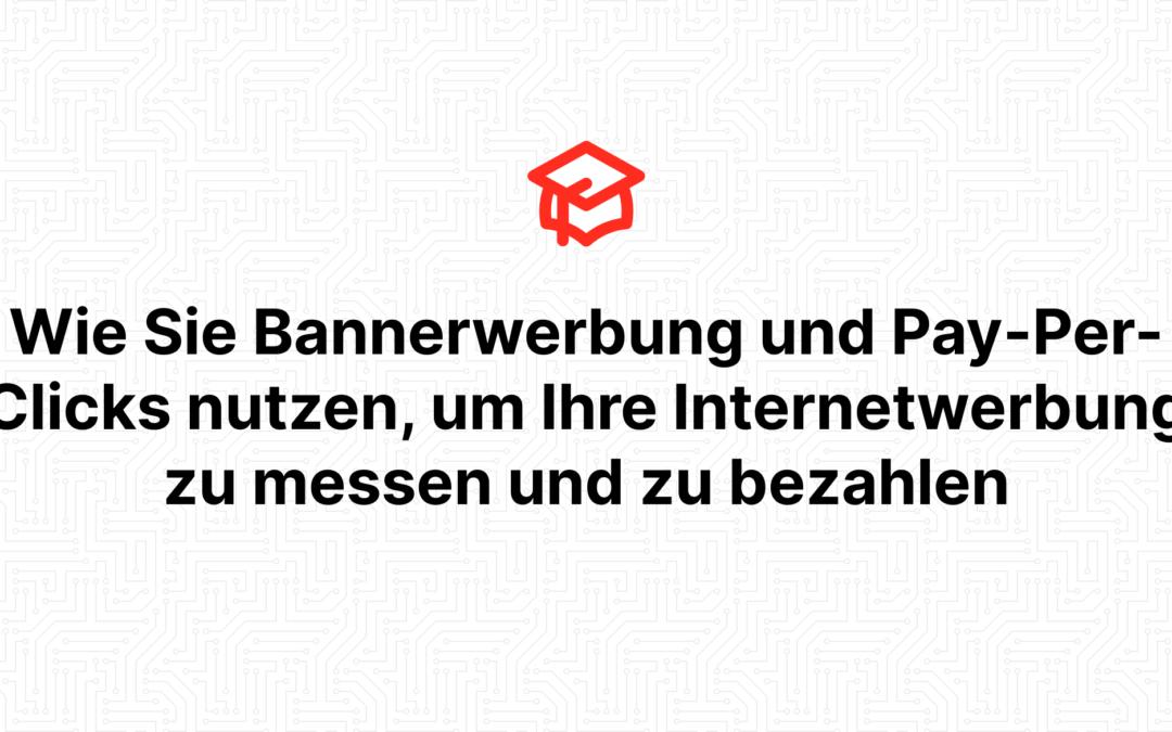 Wie Sie Bannerwerbung und Pay-Per-Clicks nutzen, um Ihre Internetwerbung zu messen und zu bezahlen
