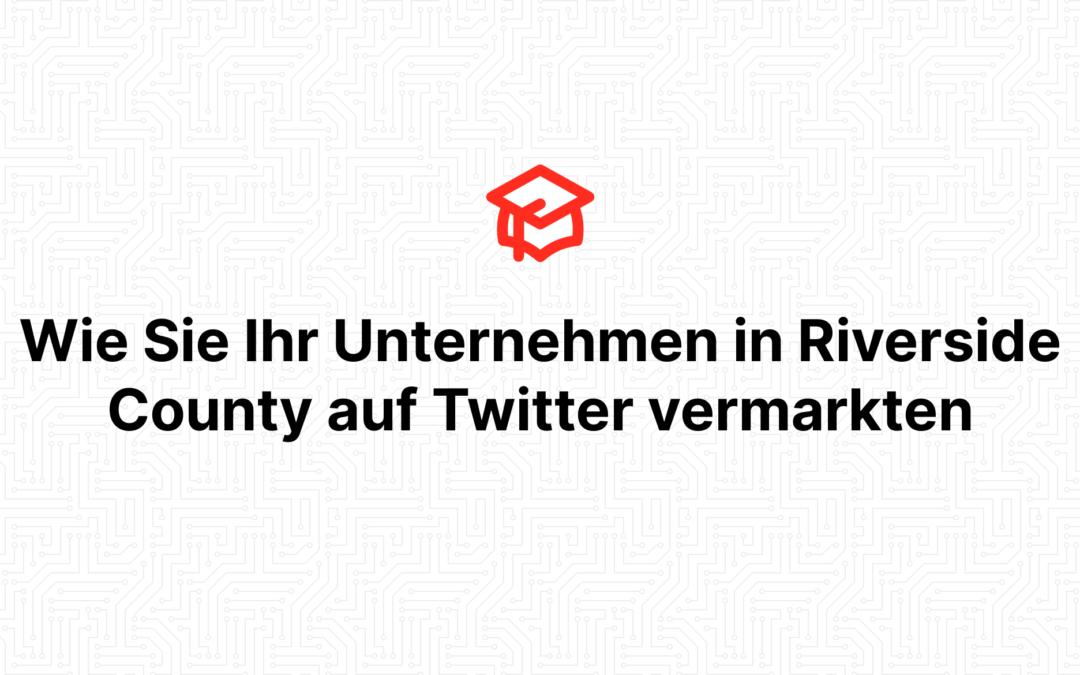 Wie Sie Ihr Unternehmen in Riverside County auf Twitter vermarkten