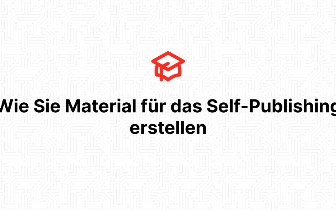 Wie Sie Material für das Self-Publishing erstellen