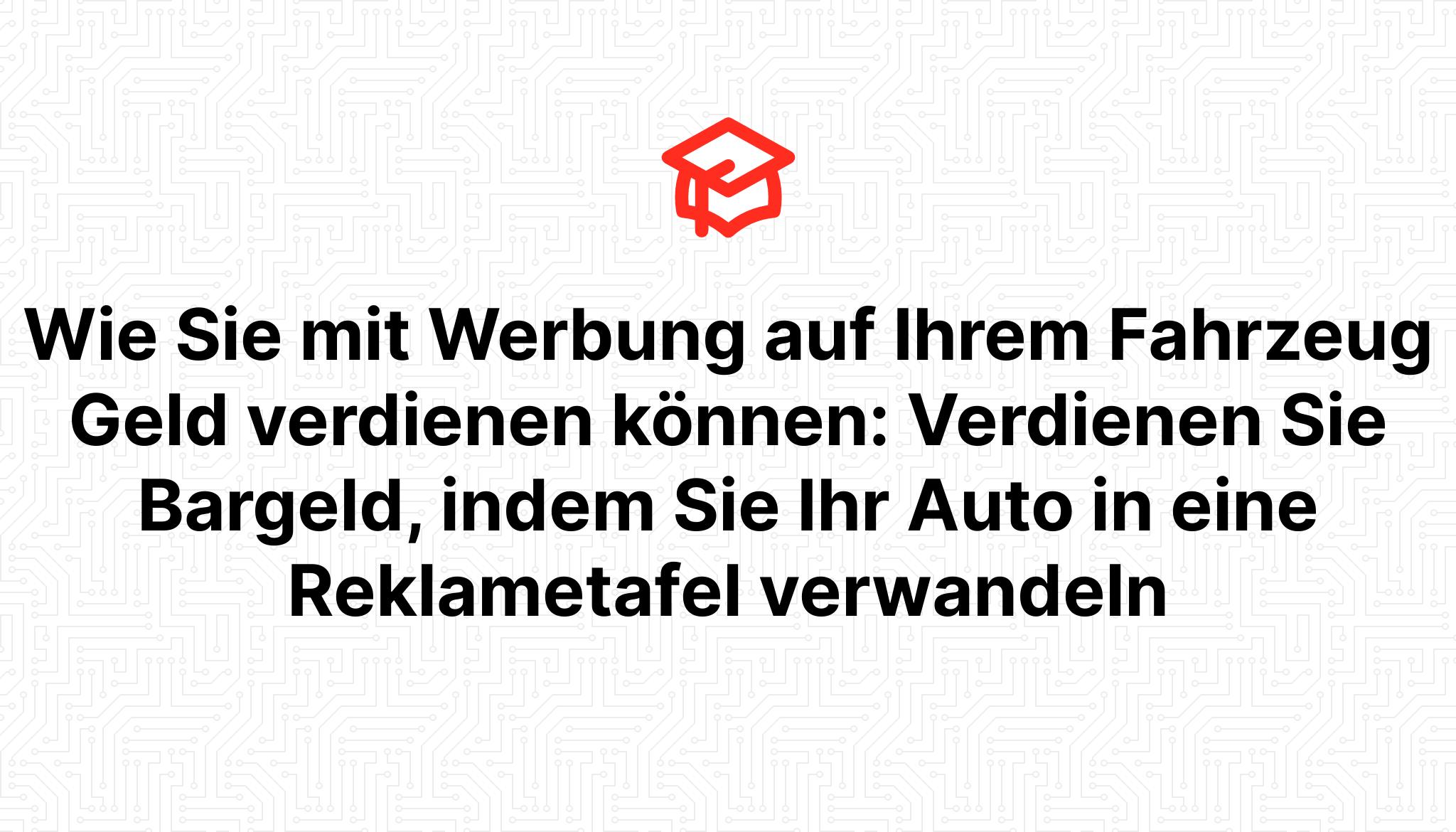 Wie Sie mit Werbung auf Ihrem Fahrzeug Geld verdienen können: Verdienen Sie Bargeld, indem Sie Ihr Auto in eine Reklametafel verwandeln