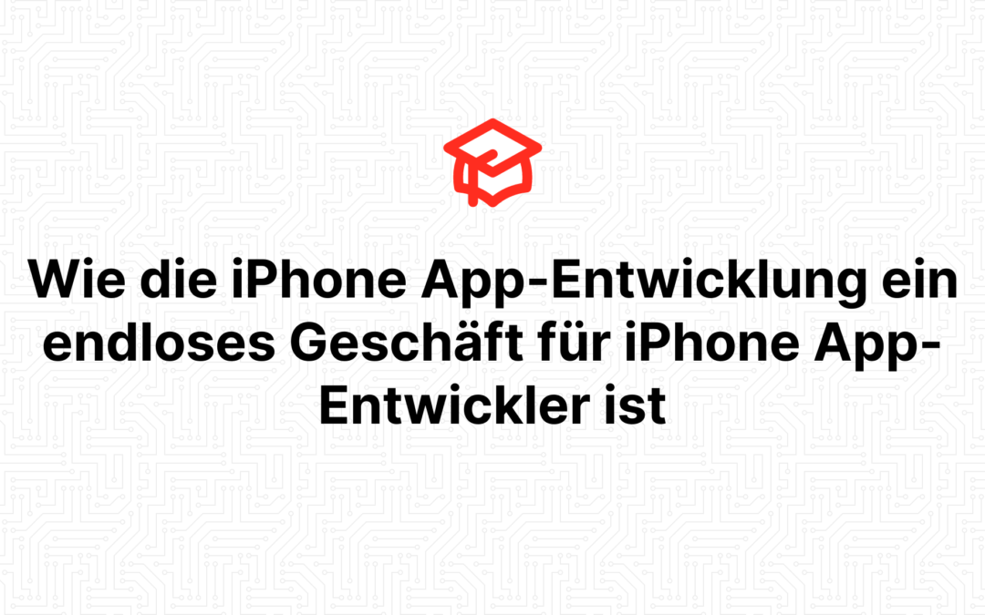 Wie die iPhone App-Entwicklung ein endloses Geschäft für iPhone App-Entwickler ist