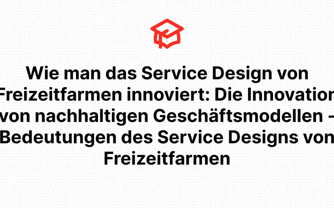 Wie man das Service Design von Freizeitfarmen innoviert: Die Innovation von nachhaltigen Geschäftsmodellen – Bedeutungen des Service Designs von Freizeitfarmen
