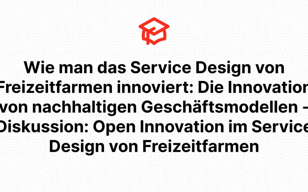 Wie man das Service Design von Freizeitfarmen innoviert: Die Innovation von nachhaltigen Geschäftsmodellen – Diskussion: Open Innovation im Service Design von Freizeitfarmen