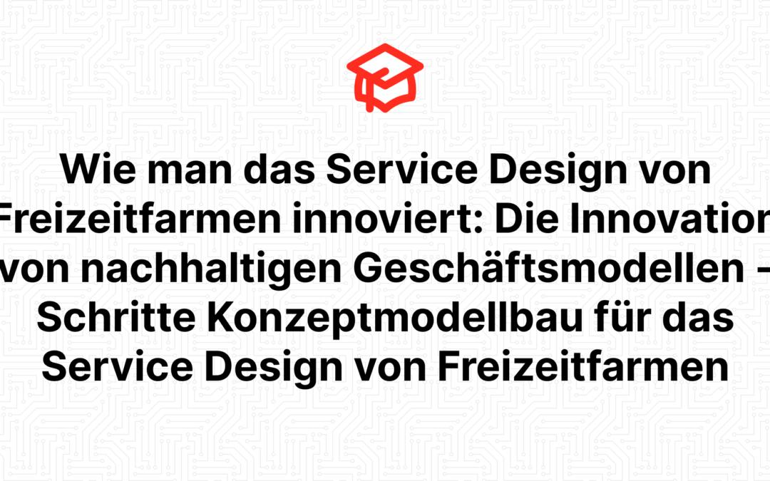 Wie man das Service Design von Freizeitfarmen innoviert: Die Innovation von nachhaltigen Geschäftsmodellen – Schritte Konzeptmodellbau für das Service Design von Freizeitfarmen