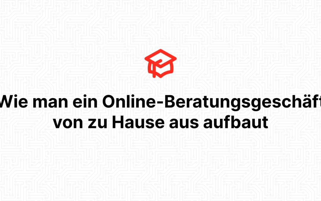 Wie man ein Online-Beratungsgeschäft von zu Hause aus aufbaut